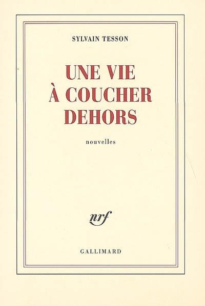 vie à coucher dehors (Une) : nouvelles | Tesson, Sylvain (1972-....). Auteur