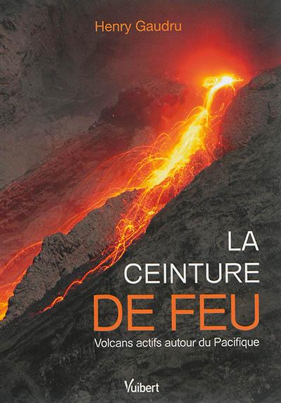 La ceinture de feu : volcans actifs autour du Pacifique / Henry Gaudru | Gaudru, Henry (1948-....). Auteur
