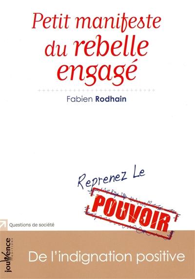 Petit manifeste du rebelle engagé : de l'indignation positive / Fabien Rodhain | Rodhain, Fabien (1966-....). Auteur