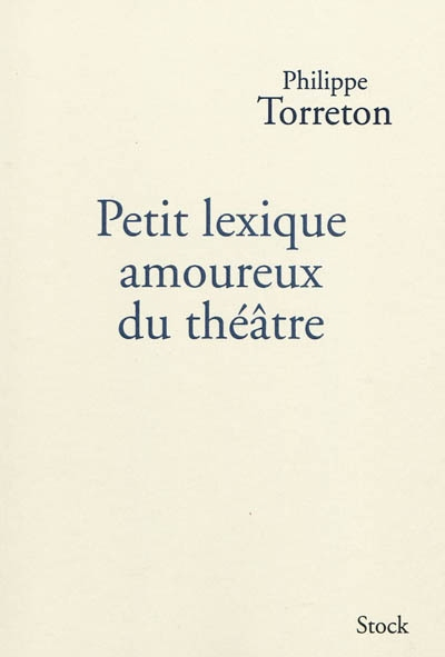 Petit lexique amoureux du théâtre | Torreton, Philippe (1965-....). Auteur