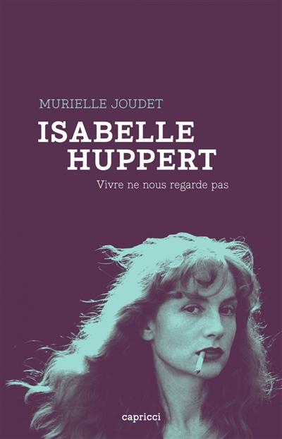 Isabelle Huppert : vivre ne nous regarde pas  