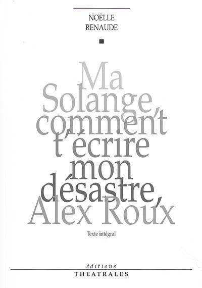 Ma Solange comment t'écrire mon désastre, Alex Roux : texte intégral