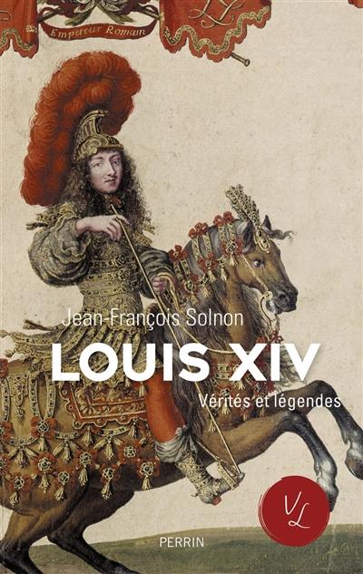 Louis XIV : vérités et légendes / Jean-François Solnon | Solnon, Jean-François. Auteur