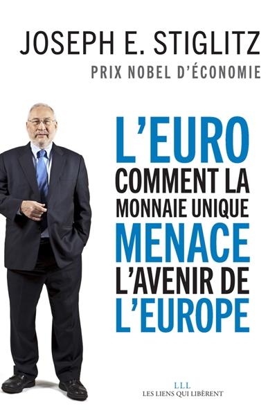 L' euro : Comment la monnaie unique menace l'avenir de l'Europe / Joseph E. Stiglitz | Joseph Eugene Stiglitz