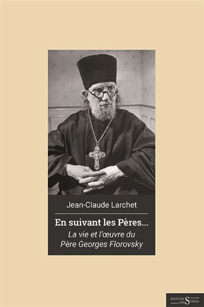 En suivant les Pères... : la vie et l'oeuvre du père Georges Florovsky