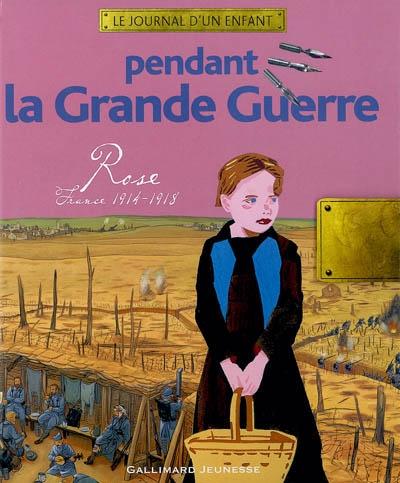 Pendant la Grande Guerre : Rose, France, 1914-1918 | Aprile, Thierry. Auteur