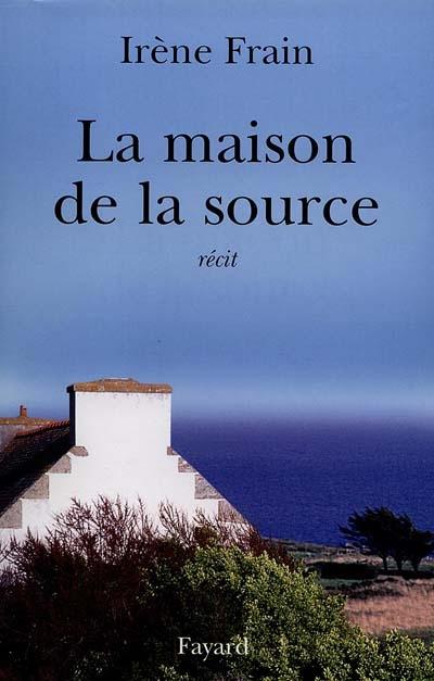 La maison de la source : récit / Irène Frain | Frain, Irène (1950-....). Auteur