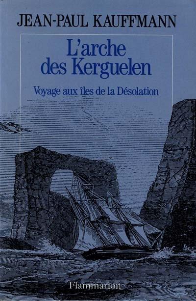 L'arche des Kerguelen : voyage aux îles de la désolation | Kauffmann, Jean-Paul (1944-....). Auteur