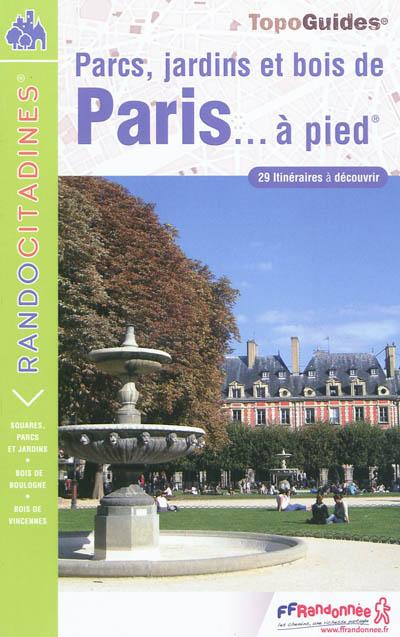 Parcs, jardins et bois de Paris... à pied : 29 itinéraires à découvrir  