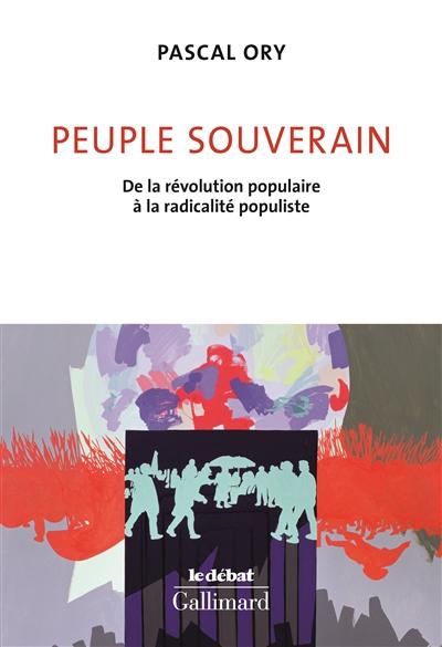 Peuple souverain : de la révolution populaire à la radicalité populiste / Pascal Ory   Ory, Pascal (1948-....). Auteur