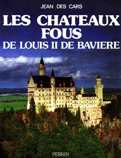 Les Châteaux fous de Louis II de Bavière | Jean Des Cars (1943-....). Auteur