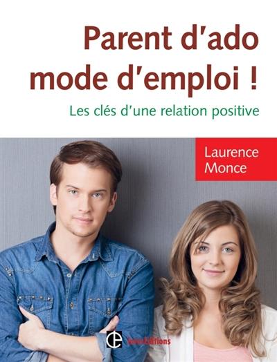 Parent d'ado, mode d'emploi ! : les clés d'une relation positive   Monce, Laurence. Auteur