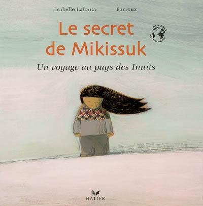 Le secret de Mikissuk : un voyage au pays des Inuits | Isabelle Lafonta. Auteur