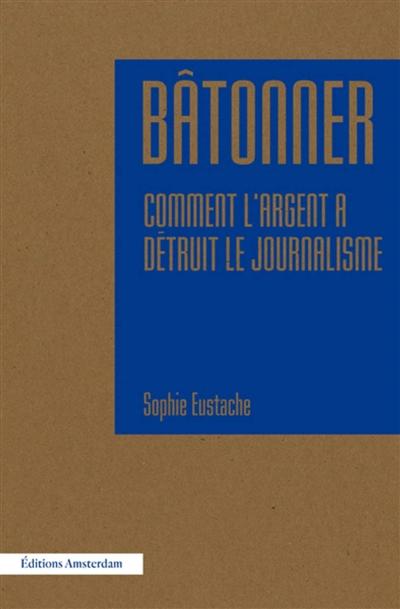Bâtonner : comment l'argent a détruit le journalisme / Sophie Eustache | Eustache, Sophie (1987-....). Auteur