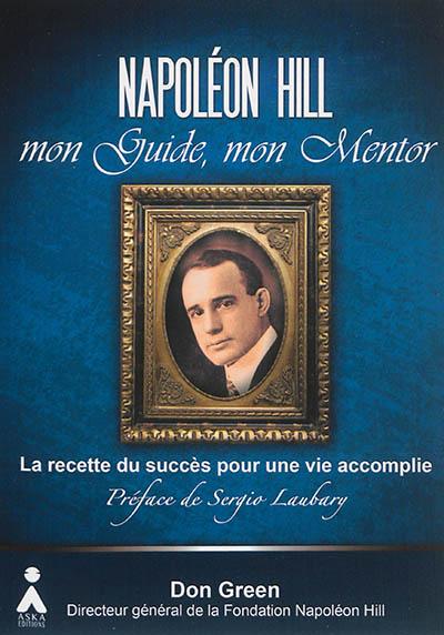 Napoléon Hill, mon guide, mon mentor : leçons essentielles pour l'utilisation de la puissance de la pensée positive