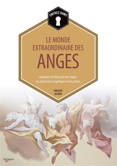 Entrez dans... le monde extraordinaire des anges : connaître la hiérarchie des anges, les protections angéliques et les prières