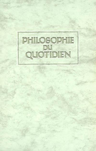 Philosophie du quotidien : paroles d'honneur et de bonheur, mots d'amour et de bravoure et autres exhortations vivifiantes sur l'art et la manière de gouverner sa vie