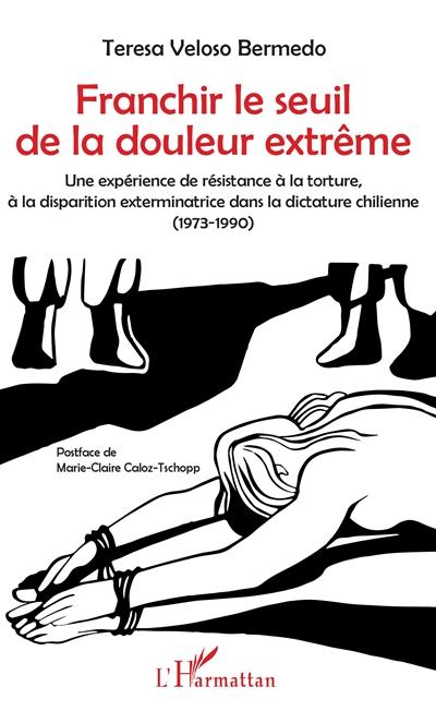 Franchir le seuil de la douleur extrême : une expérience de la résistance à la torture, à la disparition exterminatrice dans la dictature chilienne (1973-1990)