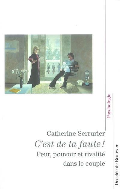 C'est de ta faute ! : peur, pouvoir et rivalité dans le couple | Serrurier, Catherine (1940-....). Auteur