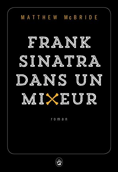 Frank Sinatra dans un mixeur : roman / Matthew McBride | McBride, Matthew. Auteur