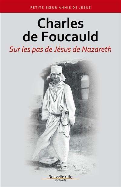 Charles de Foucauld : sur les pas de Jésus de Nazareth