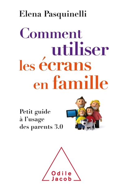 Comment utiliser les écrans en famille : petit guide à l'usage des parents 3.0 | Pasquinelli, Elena. Auteur