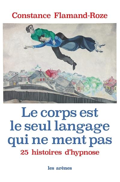 Le corps est le seul langage qui ne ment pas : 25 histoires d'hypnose / Constance Flamand-Roze | Flamand-Roze, Constance. Auteur