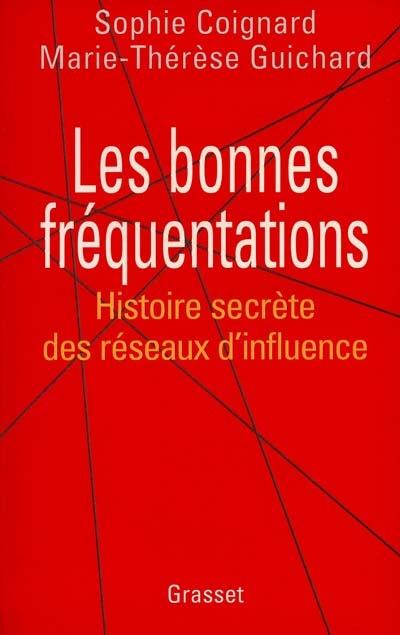 Les bonnes fréquentations : histoire secrète des réseaux d'influence