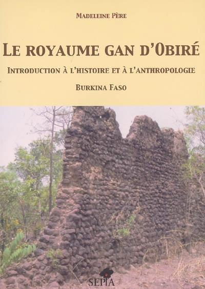 Le royaume gan d'Obiré : introduction à l'histoire et à l'anthropologie : Burkina Faso