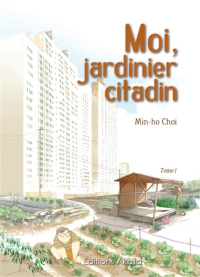 Moi, jardinier citadin : la respiration de la terre transforme la beauté de la nature en aquarelle / Min-Ho Choi | Choi, Min-Ho. Auteur