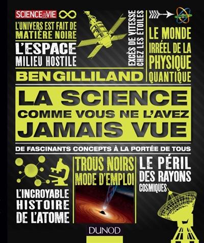 La science comme vous ne l'avez jamais vue : de fascinants concepts à la portée de tous   Gilliland, Ben. Auteur