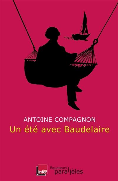 Un été avec Baudelaire / Antoine Compagnon | Compagnon, Antoine (1950-....) - Polytechnicien, ingénieur des Ponts-et-Chaussées