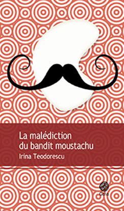 La malédiction du bandit moustachu : roman | Irina Teodorescu (1979-....). Auteur