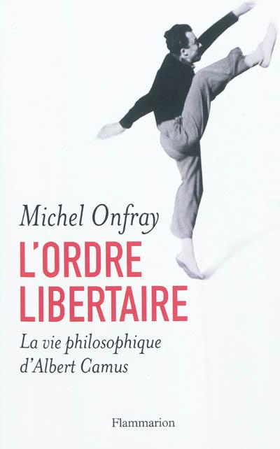 L' ordre libertaire : la vie philosophique d'Albert Camus / Michel Onfray   Michel Onfray