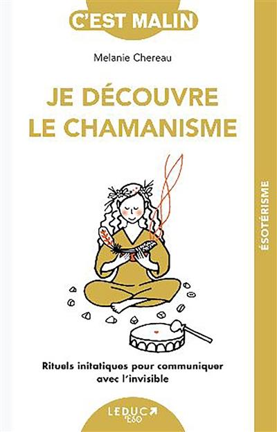 Je découvre le chamanisme : rituels initiatiques pour communiquer avec l'invisible