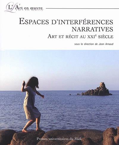 Espaces d'interférences narratives : art et récit au XXIe siècle   Arnaud, Jean (1958-....). Éditeur scientifique