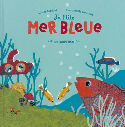 La p'tite mer bleue : la vie sous-marine / Olivier Bardoul | Bardoul, Olivier. Auteur