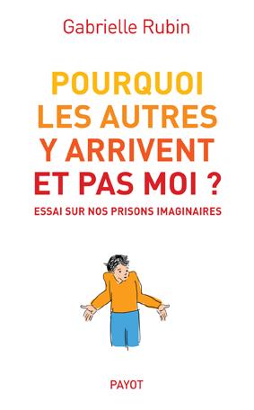 Pourquoi les autres y arrivent et pas moi ? : essai sur nos prisons imaginaires