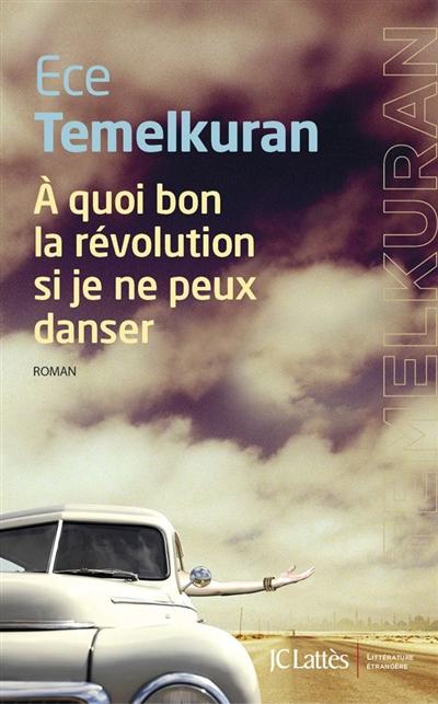 A quoi bon la révolution si je ne peux danser : roman / Ece Temelkuran | Temelkuran, Ece. Auteur