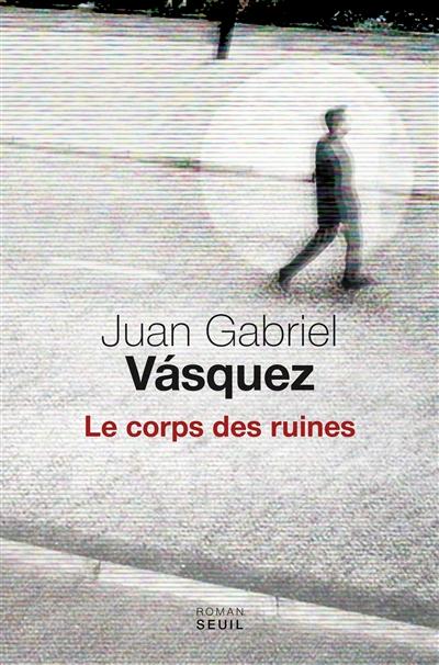 corps des ruines (Le) : roman | Vasquez, Juan Gabriel. Auteur