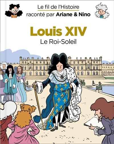 Le fil de l'histoire raconté par Ariane & Nino. Louis XIV : le Roi-Soleil
