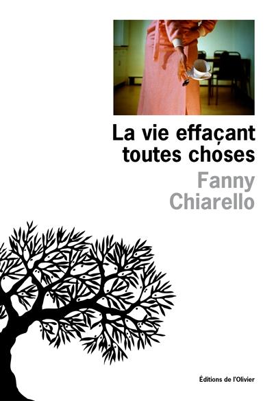 La vie effaçant toutes choses / Fanny Chiarello | Chiarello, Fanny (1974-....). Auteur