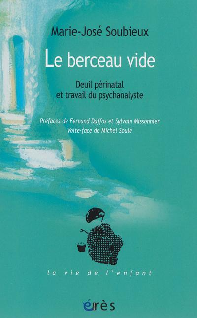 Le berceau vide : deuil périnatal et travail du psychanalyste / Marie-José Soubieux   Soubieux, Marie-José. Auteur