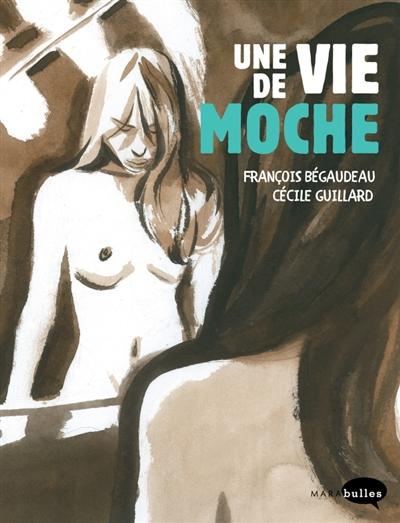 Une vie de moche / François Bégaudeau   Bégaudeau, François (1971-....). Auteur