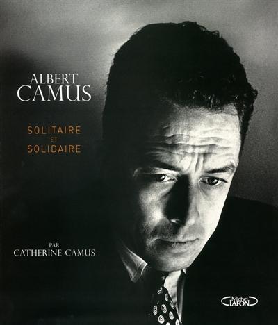 Albert Camus : solitaire et solidaire / Catherine Camus   Catherine Camus