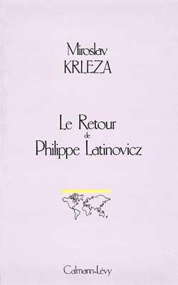 Le Retour de Philippe Latinovicz / Miroslav Krleza ; Traduit du serbo-croate par Mila Djordjevic, Clara Malraux ; Préface de Zlatko Suzic | Krleza, Miroslav (1893-1981), auteur
