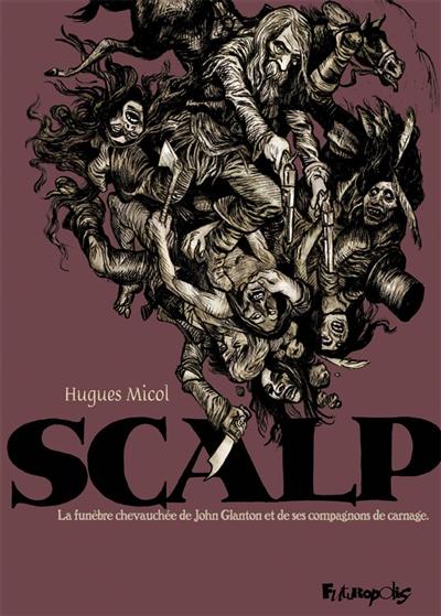 Scalp : la funèbre chevauchée de John Glanton et de ses compagnons de carnage | Micol, Hugues (1969-....). Auteur