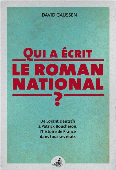 Qui a écrit le roman national ? : de Lorànt Deutsch à Patrick Boucheron, l'histoire de France dans tous ses états