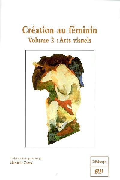 Création au féminin : arts visuels / textes réunis et présentés par Marianne Camus. volume 2 | Camus, Marianne. Éditeur scientifique