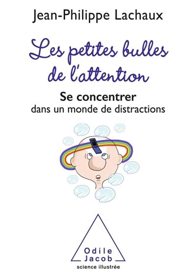 petites bulles de l'attention (Les) : se concentrer dans un monde de distractions   Lachaux, Jean-Philippe. Auteur